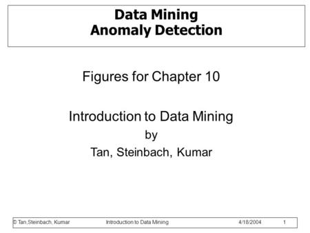 © Tan,Steinbach, Kumar Introduction to Data Mining 1/17/2006 1 Data Mining Anomaly Detection Figures for Chapter 10 Introduction to Data Mining by Tan,