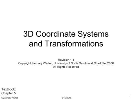 6/19/2015©Zachary Wartell 1 3D Coordinate Systems and Transformations Revision 1.1 Copyright Zachary Wartell, University of North Carolina at Charlotte,