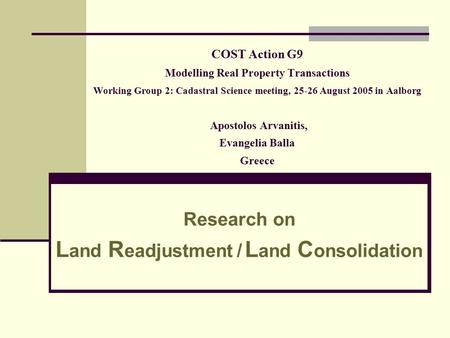 COST Action G9 Modelling Real Property Transactions Working Group 2: Cadastral Science meeting, 25-26 August 2005 in Aalborg Apostolos Arvanitis, Evangelia.