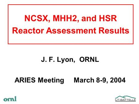 NCSX, MHH2, and HSR Reactor Assessment Results J. F. Lyon, ORNL ARIES Meeting March 8-9, 2004.