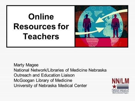 Online Resources for Teachers Marty Magee National Network/Libraries of Medicine Nebraska Outreach and Education Liaison McGoogan Library of Medicine University.