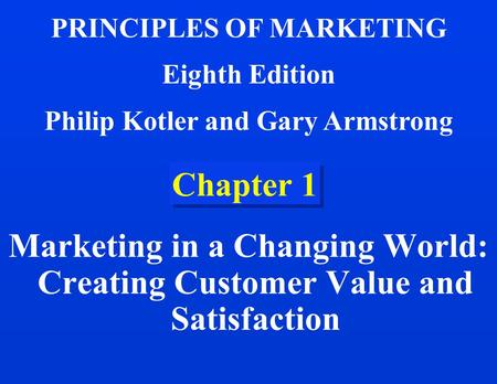 Chapter 1 Marketing in a Changing World: Creating Customer Value and Satisfaction PRINCIPLES OF MARKETING Eighth Edition Philip Kotler and Gary Armstrong.