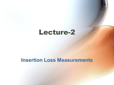 Insertion Loss Measurements Lecture-2. Insertion Loss Measurements The insertion loss of optical components used in a transmission link define the system's.