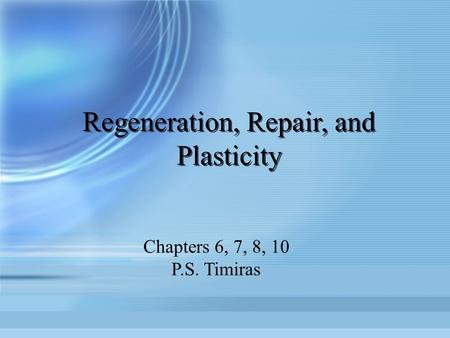 Regeneration, Repair, and Plasticity Chapters 6, 7, 8, 10 P.S. Timiras.