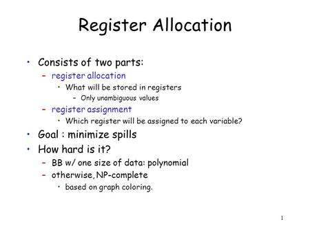 1 Register Allocation Consists of two parts: –register allocation What will be stored in registers –Only unambiguous values –register assignment Which.