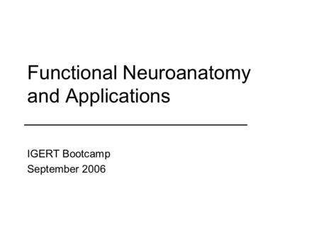 Functional Neuroanatomy and Applications IGERT Bootcamp September 2006.