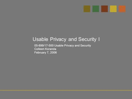 05-899/17-500 Usable Privacy and Security Colleen Koranda February 7, 2006 Usable Privacy and Security I.