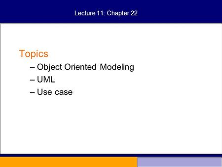 Lecture 11: Chapter 22 Topics –Object Oriented Modeling –UML –Use case.