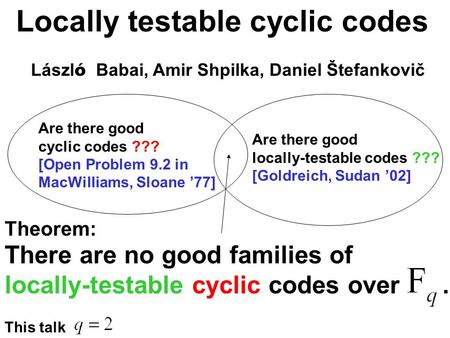 Locally testable cyclic codes Lászl ó Babai, Amir Shpilka, Daniel Štefankovič There are no good families of locally-testable cyclic codes over. Theorem: