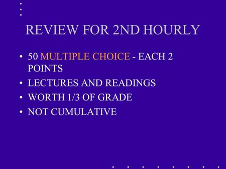 REVIEW FOR 2ND HOURLY 50 MULTIPLE CHOICE - EACH 2 POINTS LECTURES AND READINGS WORTH 1/3 OF GRADE NOT CUMULATIVE.