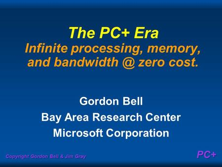 Copyright Gordon Bell & Jim Gray PC+ The PC+ Era Infinite processing, memory, and zero cost. Gordon Bell Bay Area Research Center Microsoft.