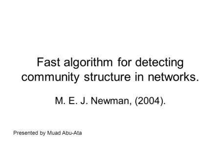 Fast algorithm for detecting community structure in networks. M. E. J. Newman, (2004). Presented by Muad Abu-Ata.