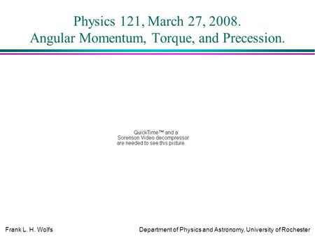 Frank L. H. WolfsDepartment of Physics and Astronomy, University of Rochester Physics 121, March 27, 2008. Angular Momentum, Torque, and Precession.