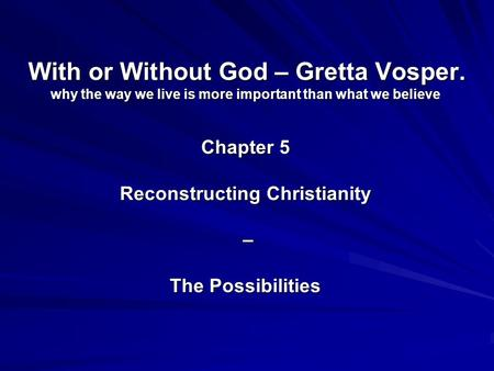 With or Without God – Gretta Vosper. why the way we live is more important than what we believe Chapter 5 Reconstructing Christianity – The Possibilities.