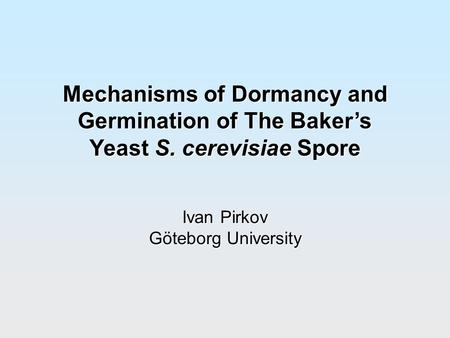 Mechanisms of Dormancy and Germination of The Baker's Yeast S. cerevisiae Spore Ivan Pirkov Göteborg University.