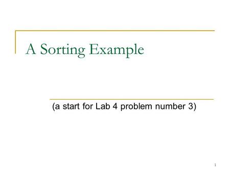 1 A Sorting Example (a start for Lab 4 problem number 3)