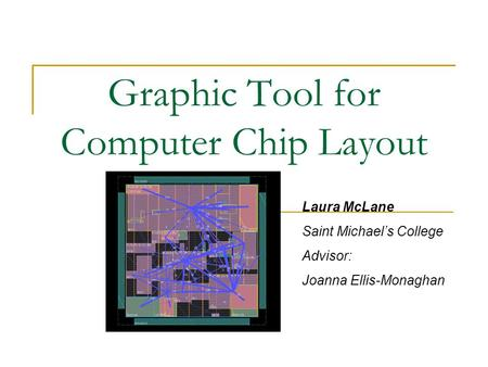 Graphic Tool for Computer Chip Layout Laura McLane Saint Michael's College Advisor: Joanna Ellis-Monaghan.