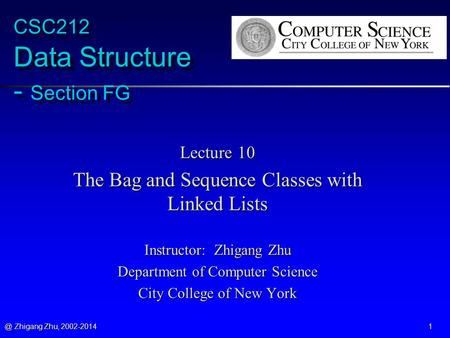 @ Zhigang Zhu, 2002-2014 1 CSC212 Data Structure - Section FG Lecture 10 The Bag and Sequence Classes with Linked Lists Instructor: Zhigang Zhu Department.