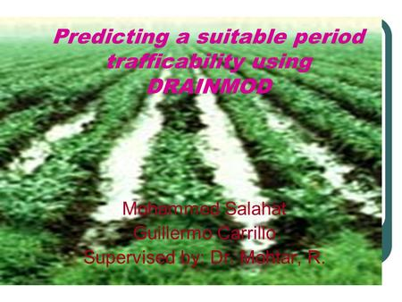 Predicting a suitable period trafficability using DRAINMOD Mohammed Salahat Guillermo Carrillo Supervised by: Dr. Mohtar, R.