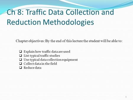 Ch 8: Traffic Data Collection and Reduction Methodologies 1  Explain how traffic data are used  List typical traffic studies  Use typical data collection.