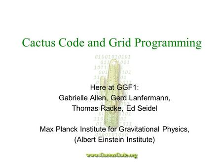 Cactus Code and Grid Programming Here at GGF1: Gabrielle Allen, Gerd Lanfermann, Thomas Radke, Ed Seidel Max Planck Institute for Gravitational Physics,