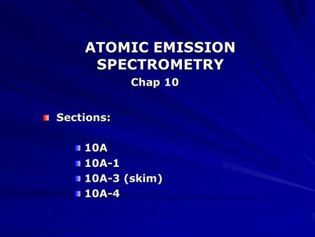 ATOMIC EMISSION SPECTROMETRY Chap 10 Sections: Sections: 10A 10A 10A-1 10A-1 10A-3 (skim) 10A-3 (skim) 10A-4 10A-4.