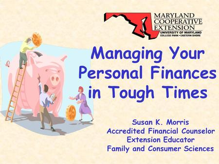 Managing Your Personal Finances in Tough Times Susan K. Morris Accredited Financial Counselor Extension Educator Family and Consumer Sciences.