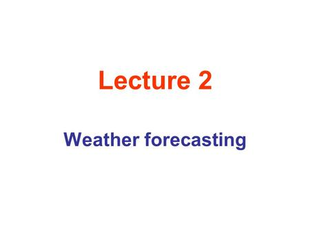 Lecture 2 Weather forecasting. Atmospheric Phenomena as Fractals we sea that there appears to be a continuum of scales in space and in time for which.