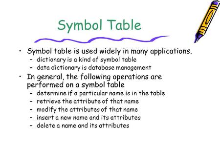 Symbol Table Symbol table is used widely in many applications.