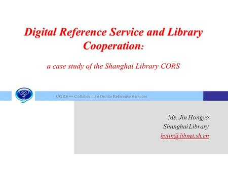 CORS --- Collaborative Online Reference Services Ms. Jin Hongya Shanghai Library Digital Reference Service and Library Cooperation :