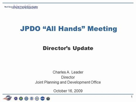 "11 JPDO ""All Hands"" Meeting Director's Update Charles A. Leader Director Joint Planning and Development Office October 16, 2009."