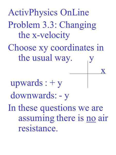ActivPhysics OnLine Problem 3.3: Changing the x-velocity Choose xy coordinates in the usual way. y x upwards : + y downwards: - y In these questions we.