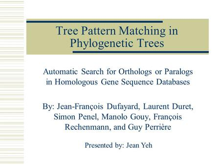 Tree Pattern Matching in Phylogenetic Trees Automatic Search for Orthologs or Paralogs in Homologous Gene Sequence Databases By: Jean-François Dufayard,