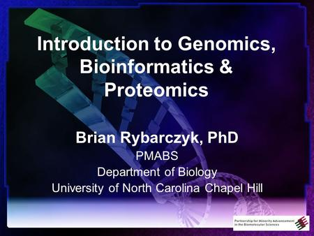 Introduction to Genomics, Bioinformatics & Proteomics Brian Rybarczyk, PhD PMABS Department of Biology University of North Carolina Chapel Hill.