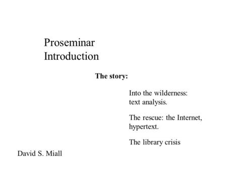 Proseminar Introduction David S. Miall The story: Into the wilderness: text analysis. The rescue: the Internet, hypertext. The library crisis.