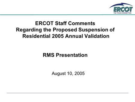 ERCOT Staff Comments Regarding the Proposed Suspension of Residential 2005 Annual Validation RMS Presentation August 10, 2005.