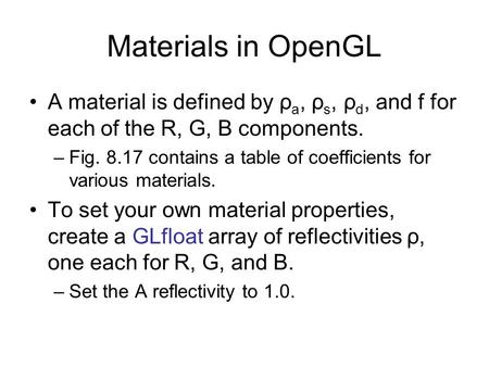 Materials in OpenGL A material is defined by ρ a, ρ s, ρ d, and f for each of the R, G, B components. –Fig. 8.17 contains a table of coefficients for various.