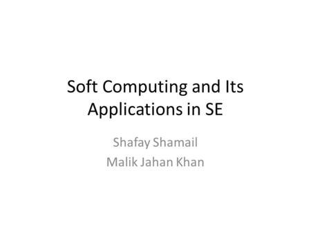Soft Computing and Its Applications in SE Shafay Shamail Malik Jahan Khan.