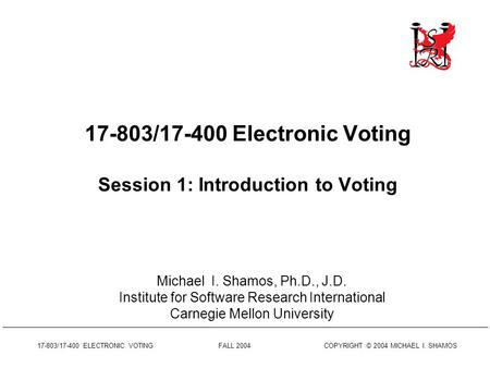17-803/17-400 ELECTRONIC VOTING FALL 2004 COPYRIGHT © 2004 MICHAEL I. SHAMOS 17-803/17-400 Electronic Voting Session 1: Introduction to Voting Michael.