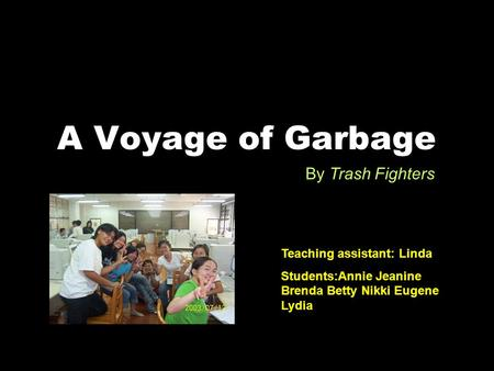 A Voyage of Garbage By Trash Fighters Teaching assistant: Linda Students:Annie Jeanine Brenda Betty Nikki Eugene Lydia.