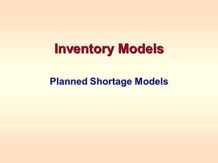 Inventory Models Planned Shortage Models. PLANNED SHORTAGE MODEL Assumes no customers will be lost because of stockouts Instantaneous reordering –This.