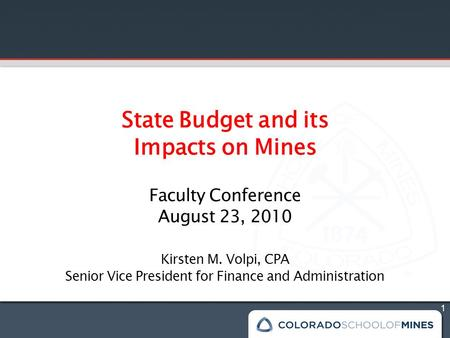 1 State Budget and its Impacts on Mines Faculty Conference August 23, 2010 Kirsten M. Volpi, CPA Senior Vice President for Finance and Administration.