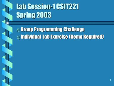 1 Lab Session-1 CSIT221 Spring 2003 b Group Programming Challenge b Individual Lab Exercise (Demo Required)