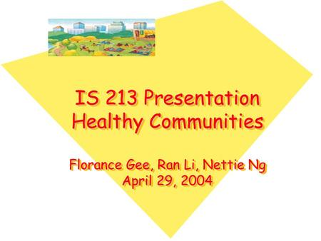 IS 213 Presentation Healthy Communities Florance Gee, Ran Li, Nettie Ng April 29, 2004.