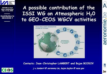 ISSI WG on H 2 O Bern, Switzerland Feb. 11-14, 2008 Contribution to GEO-CEOS ? Contacts: Jean-Christopher LAMBERT and Bojan BOJKOV aeronomy.be,