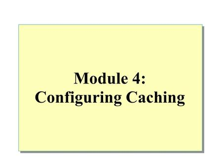 Module 4: Configuring Caching. Overview Cache Overview Configuring Cache Policy Configuring Cache Settings Configuring Scheduled Content Downloads.