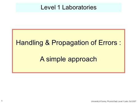 Level 1 Laboratories University of Surrey, Physics Dept, Level 1 Labs, Oct 2007 Handling & Propagation of Errors : A simple approach 1.