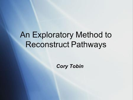 An Exploratory Method to Reconstruct Pathways Cory Tobin.