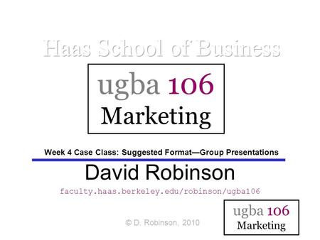Ugba 106 Marketing David Robinson faculty.haas.berkeley.edu/robinson/ugba106 ugba 106 Marketing © D. Robinson, 2010 Week 4 Case Class: Suggested Format—Group.