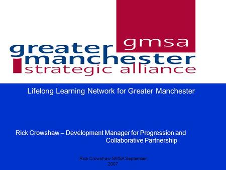 Rick Crowshaw GMSA September 2007 Lifelong Learning Network for Greater Manchester Rick Crowshaw – Development Manager for Progression and Collaborative.